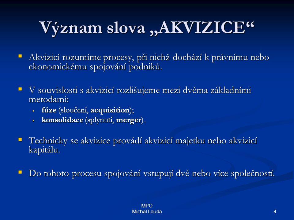 """4 MPO Michal Louda Význam slova """"AKVIZICE""""  Akvizicí rozumíme procesy, při nichž dochází k právnímu nebo ekonomickému spojování podniků.  V souvislo"""