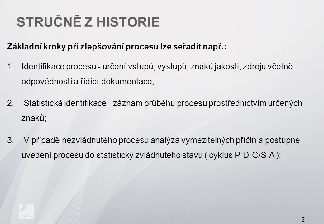 STRUČNĚ Z HISTORIE Základní kroky při zlepšování procesu lze seřadit např.: 1.Identifikace procesu - určení vstupů, výstupů, znaků jakosti, zdrojů včetně odpovědností a řídící dokumentace; 2.