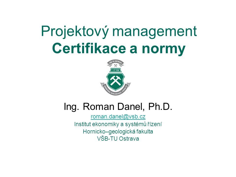 Projektový management Certifikace a normy Ing. Roman Danel, Ph.D.
