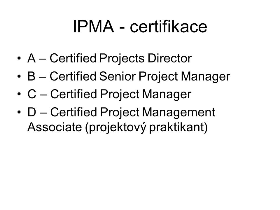 IPMA - certifikace A – Certified Projects Director B – Certified Senior Project Manager C – Certified Project Manager D – Certified Project Management Associate (projektový praktikant)