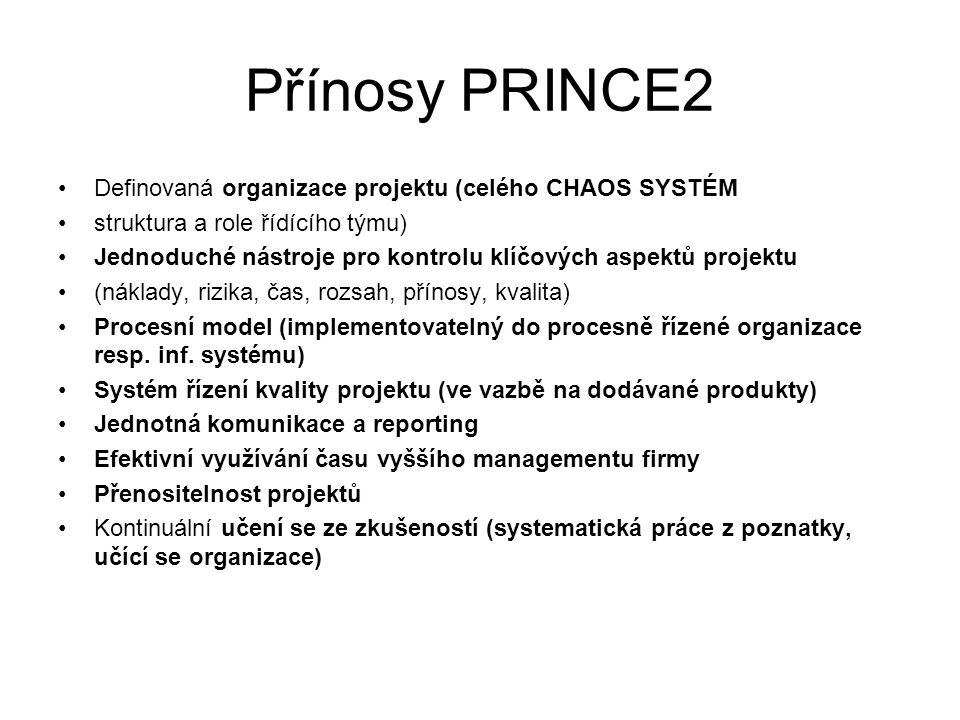 Přínosy PRINCE2 Definovaná organizace projektu (celého CHAOS SYSTÉM struktura a role řídícího týmu) Jednoduché nástroje pro kontrolu klíčových aspektů projektu (náklady, rizika, čas, rozsah, přínosy, kvalita) Procesní model (implementovatelný do procesně řízené organizace resp.