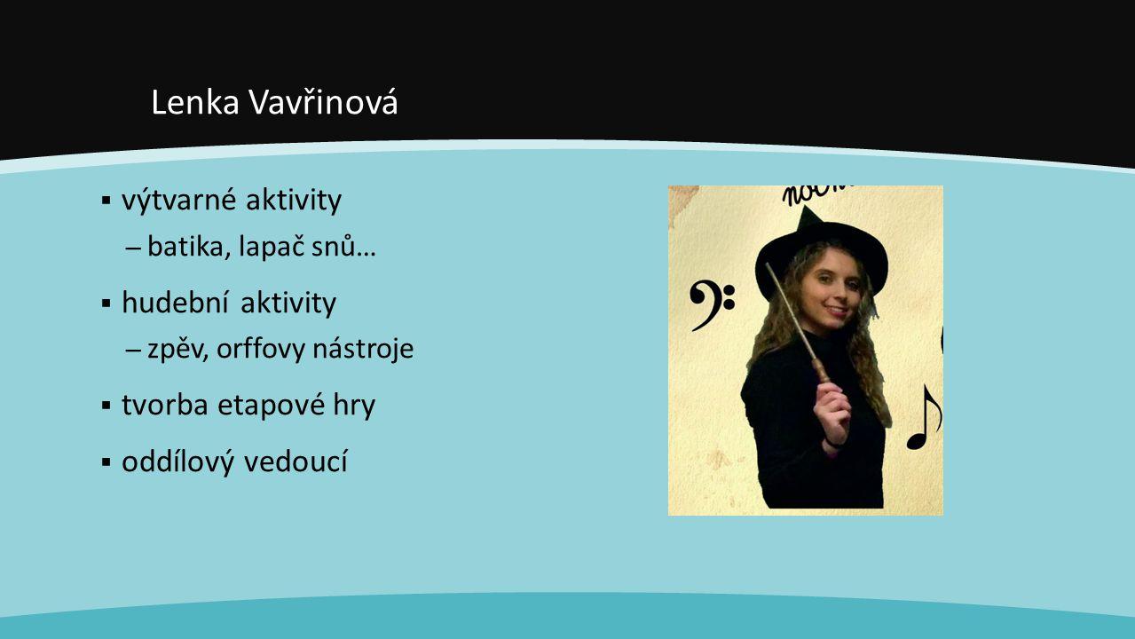 Lenka Vavřinová  výtvarné aktivity – batika, lapač snů…  hudební aktivity – zpěv, orffovy nástroje  tvorba etapové hry  oddílový vedoucí