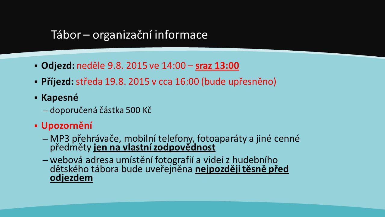 Tábor – organizační informace  Odjezd: neděle 9.8. 2015 ve 14:00 – sraz 13:00  Příjezd: středa 19.8. 2015 v cca 16:00 (bude upřesněno)  Kapesné – d