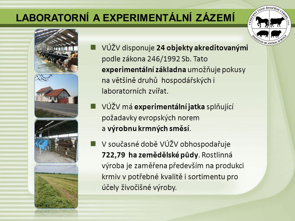 VÚŽV disponuje 24 objekty akreditovanými podle zákona 246/1992 Sb. Tato experimentální základna umožňuje pokusy na většině druhů hospodářských i labor