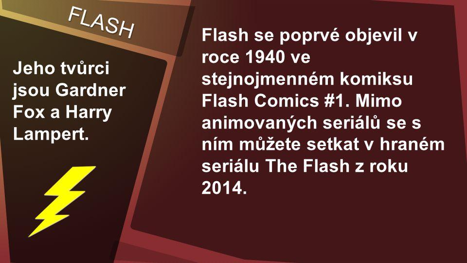 FLASH Alter ega: Jay Garrick, Barry Allen, Wally West a Bart Allen Schopnosti: Super rychlost Nadpřirozené reflexy Procházení zdmi Cestování časem Schopnost rychlé regenerace