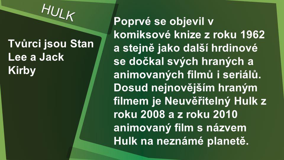 HULK Tvůrci jsou Stan Lee a Jack Kirby Poprvé se objevil v komiksové knize z roku 1962 a stejně jako další hrdinové se dočkal svých hraných a animovaných filmů i seriálů.