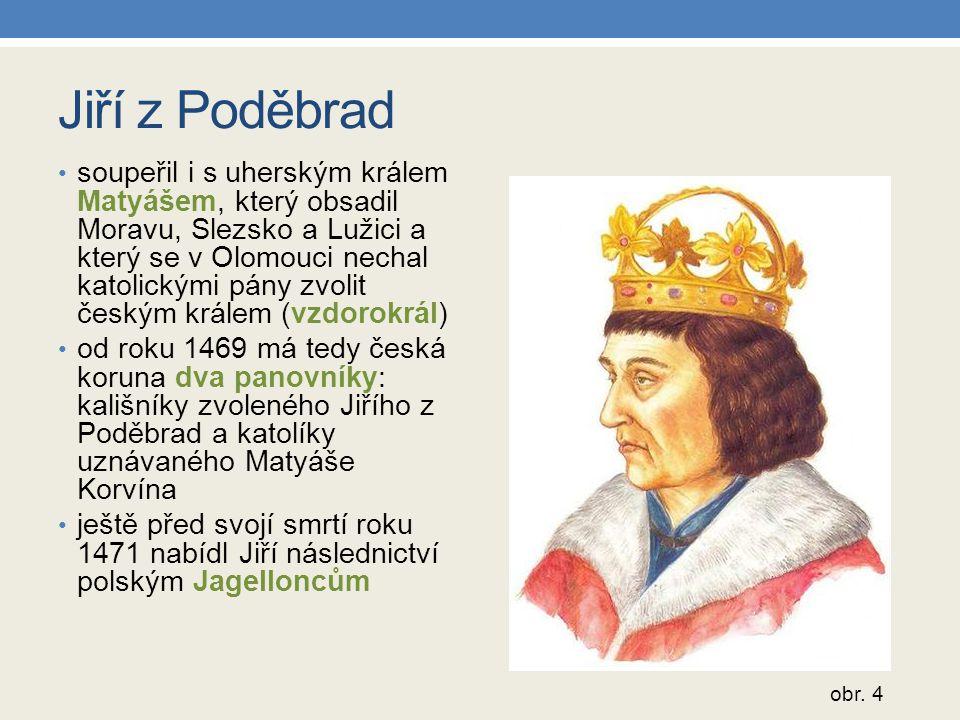 Jiří z Poděbrad soupeřil i s uherským králem Matyášem, který obsadil Moravu, Slezsko a Lužici a který se v Olomouci nechal katolickými pány zvolit českým králem (vzdorokrál) od roku 1469 má tedy česká koruna dva panovníky: kališníky zvoleného Jiřího z Poděbrad a katolíky uznávaného Matyáše Korvína ještě před svojí smrtí roku 1471 nabídl Jiří následnictví polským Jagelloncům obr.