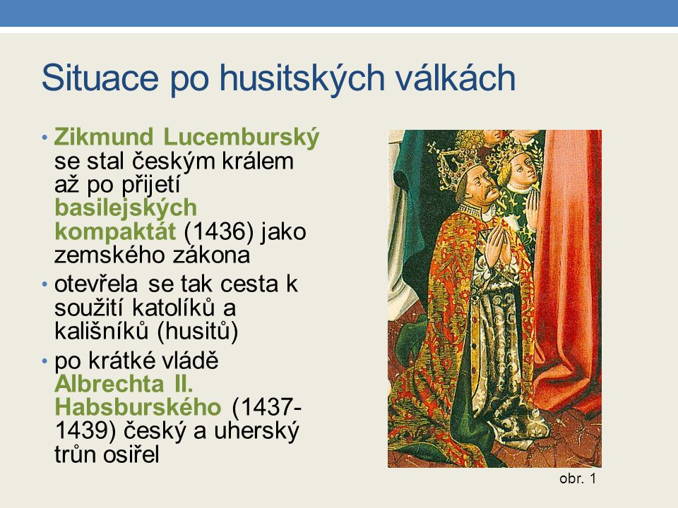 Situace po husitských válkách Zikmund Lucemburský se stal českým králem až po přijetí basilejských kompaktát (1436) jako zemského zákona otevřela se tak cesta k soužití katolíků a kališníků (husitů) po krátké vládě Albrechta II.