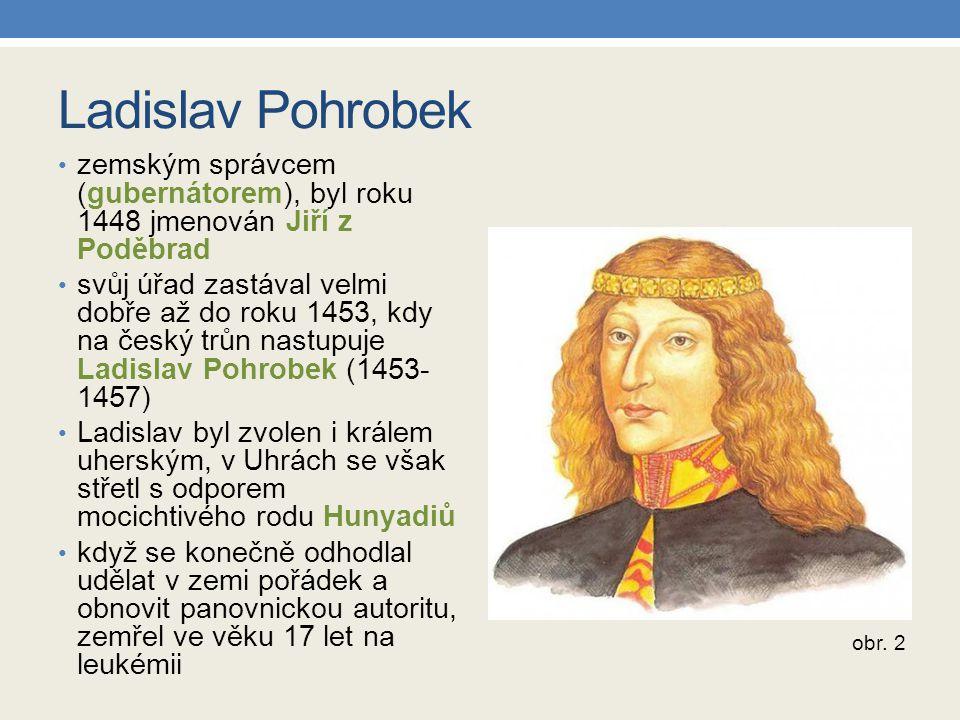 Ladislav Pohrobek zemským správcem (gubernátorem), byl roku 1448 jmenován Jiří z Poděbrad svůj úřad zastával velmi dobře až do roku 1453, kdy na český trůn nastupuje Ladislav Pohrobek (1453- 1457) Ladislav byl zvolen i králem uherským, v Uhrách se však střetl s odporem mocichtivého rodu Hunyadiů když se konečně odhodlal udělat v zemi pořádek a obnovit panovnickou autoritu, zemřel ve věku 17 let na leukémii obr.