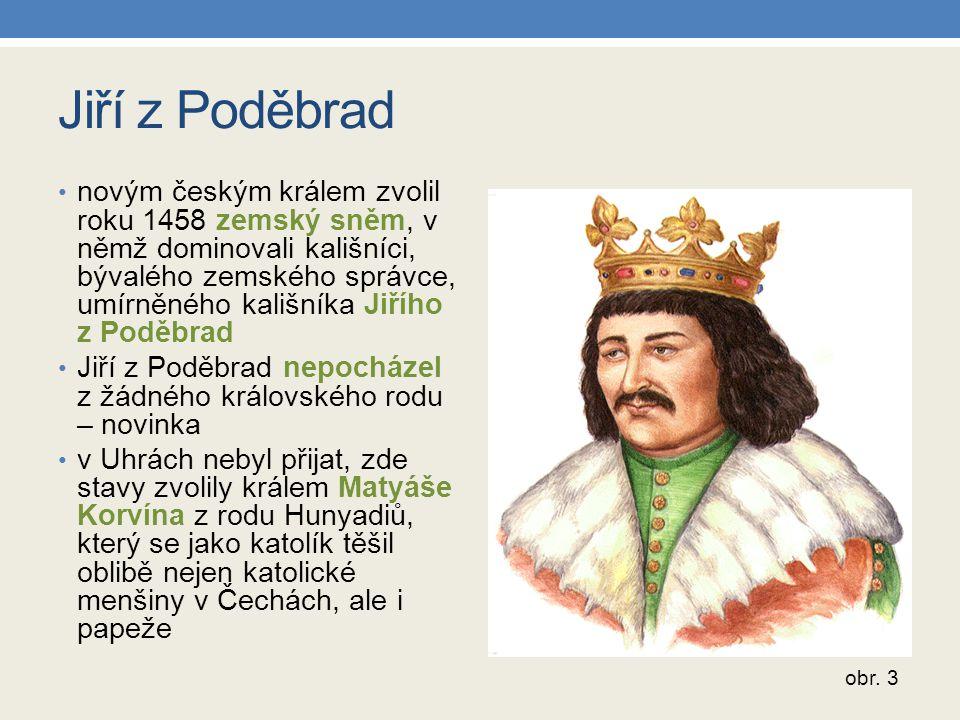 Jiří z Poděbrad novým českým králem zvolil roku 1458 zemský sněm, v němž dominovali kališníci, bývalého zemského správce, umírněného kališníka Jiřího z Poděbrad Jiří z Poděbrad nepocházel z žádného královského rodu – novinka v Uhrách nebyl přijat, zde stavy zvolily králem Matyáše Korvína z rodu Hunyadiů, který se jako katolík těšil oblibě nejen katolické menšiny v Čechách, ale i papeže obr.