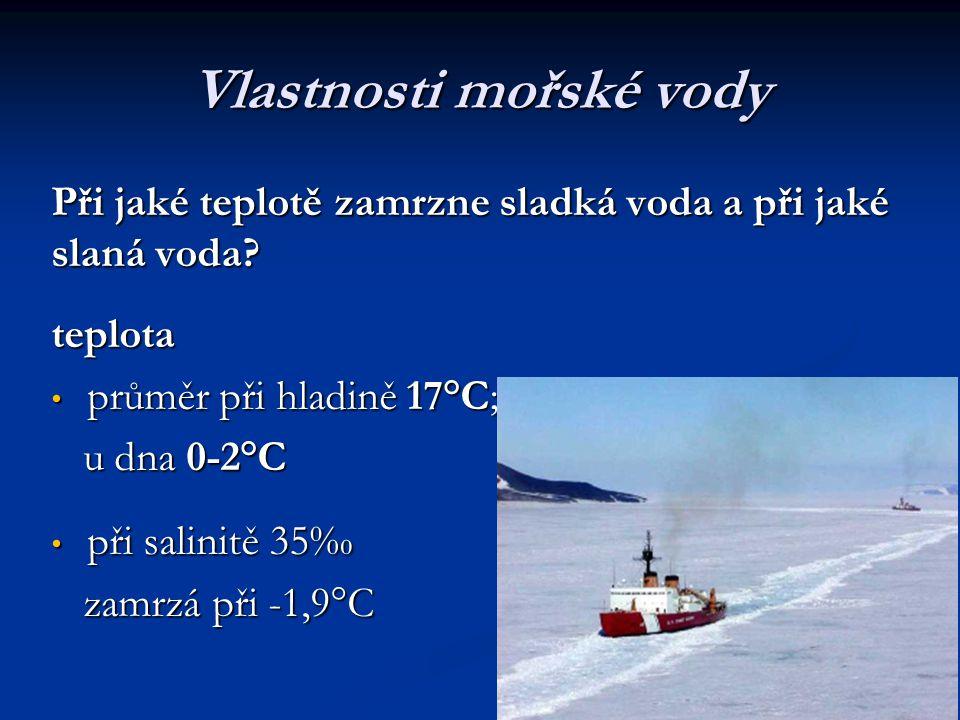 Vlastnosti mořské vody Při jaké teplotě zamrzne sladká voda a při jaké slaná voda? teplota průměr při hladině 17°C; průměr při hladině 17°C; u dna 0-2