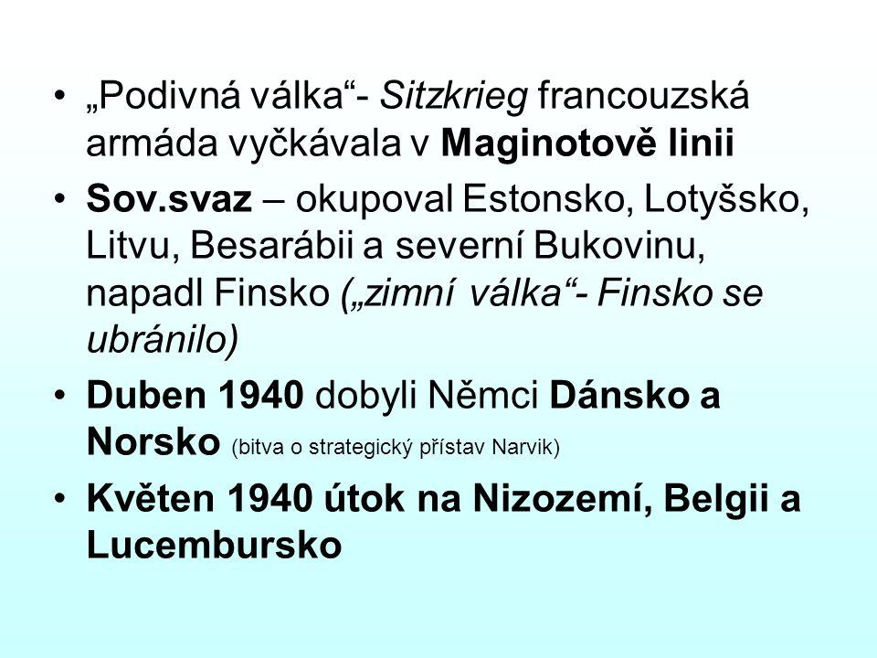 """""""Podivná válka - Sitzkrieg francouzská armáda vyčkávala v Maginotově linii Sov.svaz – okupoval Estonsko, Lotyšsko, Litvu, Besarábii a severní Bukovinu, napadl Finsko (""""zimní válka - Finsko se ubránilo) Duben 1940 dobyli Němci Dánsko a Norsko (bitva o strategický přístav Narvik) Květen 1940 útok na Nizozemí, Belgii a Lucembursko"""