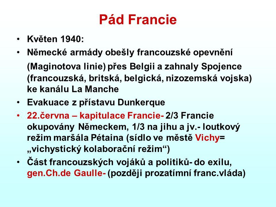 """Pád Francie Květen 1940: Německé armády obešly francouzské opevnění (Maginotova linie) přes Belgii a zahnaly Spojence (francouzská, britská, belgická, nizozemská vojska) ke kanálu La Manche Evakuace z přístavu Dunkerque 22.června – kapitulace Francie- 2/3 Francie okupovány Německem, 1/3 na jihu a jv.- loutkový režim maršála Pétaina (sídlo ve městě Vichy= """"vichystický kolaborační režim ) Část francouzských vojáků a politiků- do exilu, gen.Ch.de Gaulle- (později prozatímní franc.vláda)"""