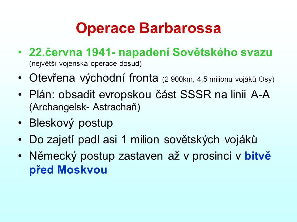 Operace Barbarossa 22.června 1941- napadení Sovětského svazu (největší vojenská operace dosud) Otevřena východní fronta (2 900km, 4.5 milionu vojáků Osy) Plán: obsadit evropskou část SSSR na linii A-A (Archangelsk- Astrachaň) Bleskový postup Do zajetí padl asi 1 milion sovětských vojáků Německý postup zastaven až v prosinci v bitvě před Moskvou