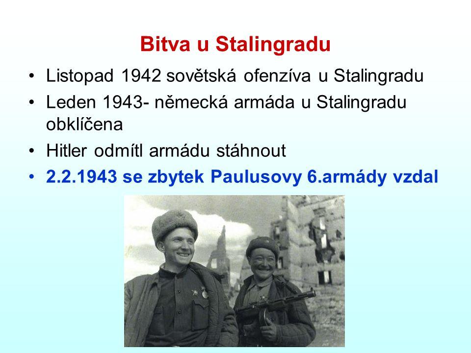 Bitva u Stalingradu Listopad 1942 sovětská ofenzíva u Stalingradu Leden 1943- německá armáda u Stalingradu obklíčena Hitler odmítl armádu stáhnout 2.2.1943 se zbytek Paulusovy 6.armády vzdal