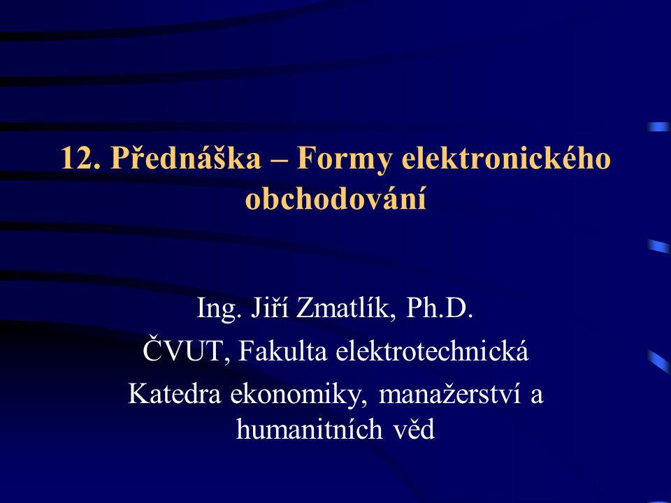 12. Přednáška – Formy elektronického obchodování Ing. Jiří Zmatlík, Ph.D. ČVUT, Fakulta elektrotechnická Katedra ekonomiky, manažerství a humanitních
