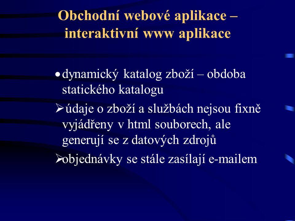 Obchodní webové aplikace – interaktivní www aplikace  dynamický katalog zboží – obdoba statického katalogu  údaje o zboží a službách nejsou fixně vyjádřeny v html souborech, ale generují se z datových zdrojů  objednávky se stále zasílají e-mailem