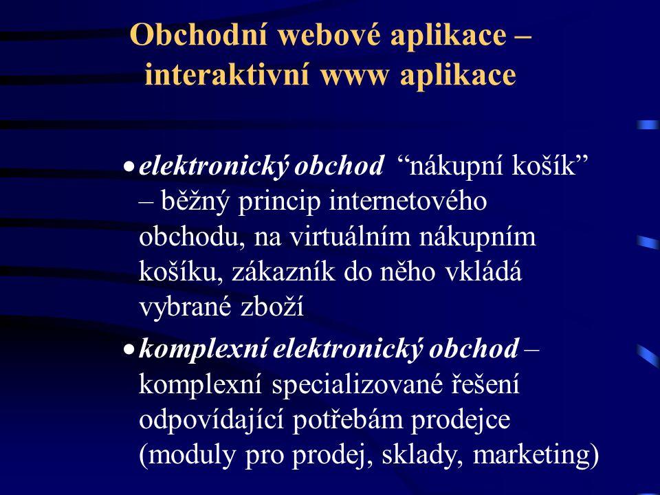 Obchodní webové aplikace – interaktivní www aplikace  elektronický obchod nákupní košík – běžný princip internetového obchodu, na virtuálním nákupním košíku, zákazník do něho vkládá vybrané zboží  komplexní elektronický obchod – komplexní specializované řešení odpovídající potřebám prodejce (moduly pro prodej, sklady, marketing)