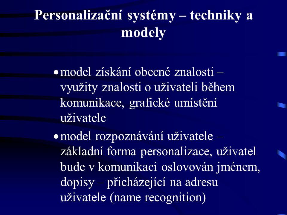 Personalizační systémy – techniky a modely  model získání obecné znalosti – využity znalosti o uživateli během komunikace, grafické umístění uživatele  model rozpoznávání uživatele – základní forma personalizace, uživatel bude v komunikaci oslovován jménem, dopisy – přicházející na adresu uživatele (name recognition)