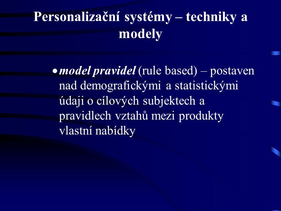 Personalizační systémy – techniky a modely  model pravidel (rule based) – postaven nad demografickými a statistickými údaji o cílových subjektech a pravidlech vztahů mezi produkty vlastní nabídky
