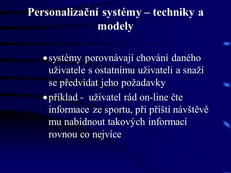 Personalizační systémy – techniky a modely  systémy porovnávají chování daného uživatele s ostatnímu uživateli a snaží se předvídat jeho požadavky  příklad - uživatel rád on-line čte informace ze sportu, při příští návštěvě mu nabídnout takových informací rovnou co nejvíce