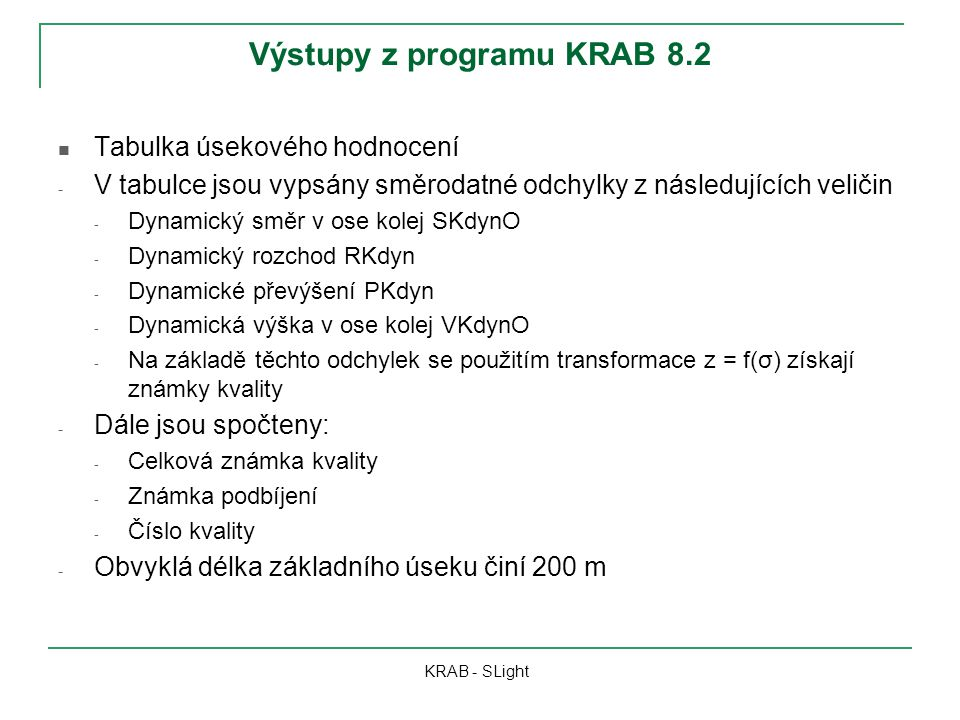 Výstupy z programu KRAB 8.2 KRAB - SLight Tabulka úsekového hodnocení - V tabulce jsou vypsány směrodatné odchylky z následujících veličin - Dynamický směr v ose kolej SKdynO - Dynamický rozchod RKdyn - Dynamické převýšení PKdyn - Dynamická výška v ose kolej VKdynO - Na základě těchto odchylek se použitím transformace z = f(σ) získají známky kvality - Dále jsou spočteny: - Celková známka kvality - Známka podbíjení - Číslo kvality - Obvyklá délka základního úseku činí 200 m