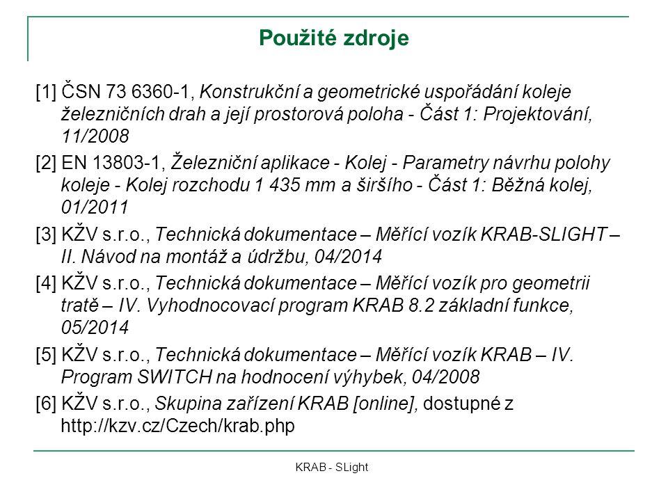 Použité zdroje [1] ČSN 73 6360-1, Konstrukční a geometrické uspořádání koleje železničních drah a její prostorová poloha - Část 1: Projektování, 11/2008 [2] EN 13803-1, Železniční aplikace - Kolej - Parametry návrhu polohy koleje - Kolej rozchodu 1 435 mm a širšího - Část 1: Běžná kolej, 01/2011 [3] KŽV s.r.o., Technická dokumentace – Měřící vozík KRAB-SLIGHT – II.