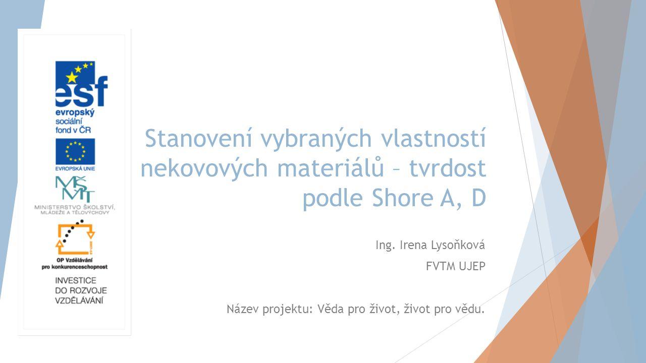 Stanovení vybraných vlastností nekovových materiálů – tvrdost podle Shore A, D Ing. Irena Lysoňková FVTM UJEP Název projektu: Věda pro život, život pr