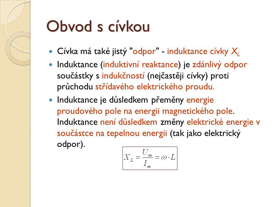 Obvod s cívkou Cívka má také jistý odpor - induktance cívky X L Induktance (induktivní reaktance) je zdánlivý odpor součástky s indukčností (nejčastěji cívky) proti průchodu střídavého elektrického proudu.
