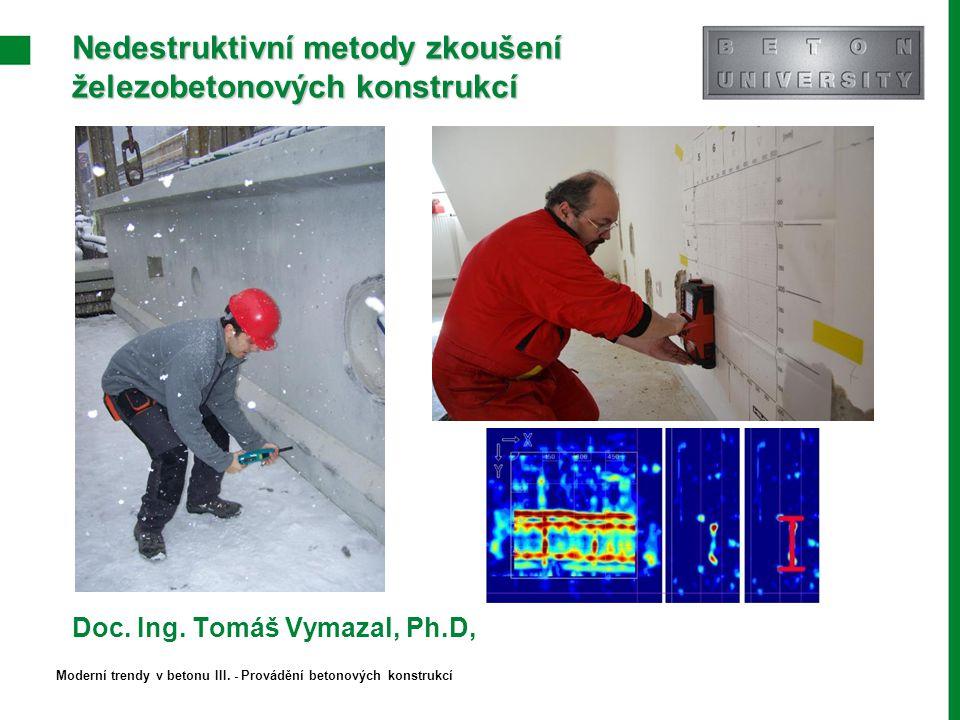 Nedestruktivní metody zkoušení železobetonových konstrukcí Doc. Ing. Tomáš Vymazal, Ph.D, Moderní trendy v betonu III. - Provádění betonových konstruk