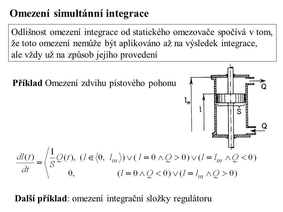 Omezení simultánní integrace Odlišnost omezení integrace od statického omezovače spočívá v tom, že toto omezení nemůže být aplikováno až na výsledek integrace, ale vždy už na způsob jejího provedení Příklad Omezení zdvihu pístového pohonu Další příklad: omezení integrační složky regulátoru