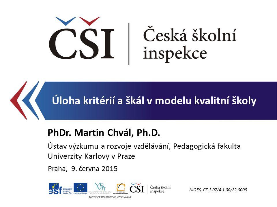 Úloha kritérií a škál v modelu kvalitní školy PhDr. Martin Chvál, Ph.D. Ústav výzkumu a rozvoje vzdělávání, Pedagogická fakulta Univerzity Karlovy v P
