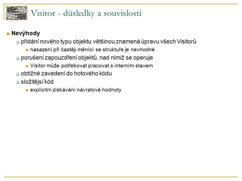 Visitor - důsledky a souvislosti Nevýhody  přidání nového typu objektu většinou znamená úpravu všech Visitorů nasazení při častěji měnící se struktuř
