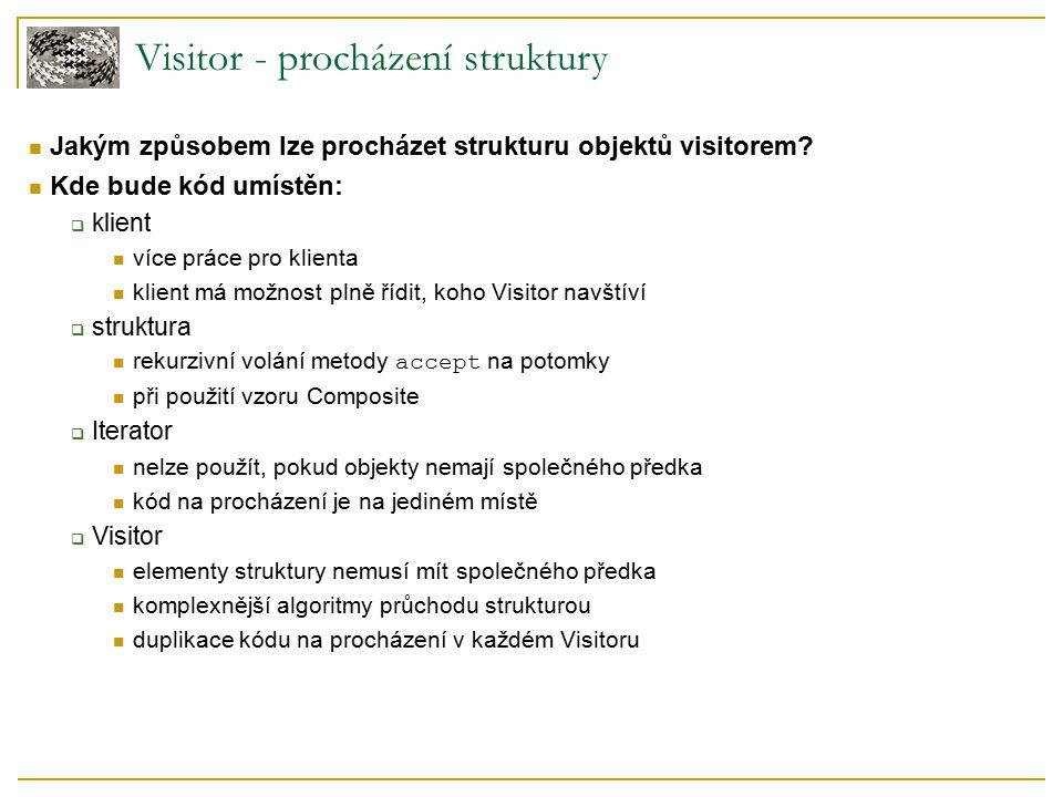 Visitor - procházení struktury Jakým způsobem lze procházet strukturu objektů visitorem? Kde bude kód umístěn:  klient více práce pro klienta klient