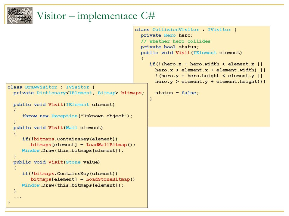 Visitor – implementace C# class CollisionVisitor : IVisitor { private Hero hero; // whether hero collides private bool status; public void Visit(IElement element) { if(!(hero.x + hero.width < element.x || hero.x > element.x + element.width) || !(hero.y + hero.height < element.y || hero.y > element.y + element.height)){ status = false; } }...