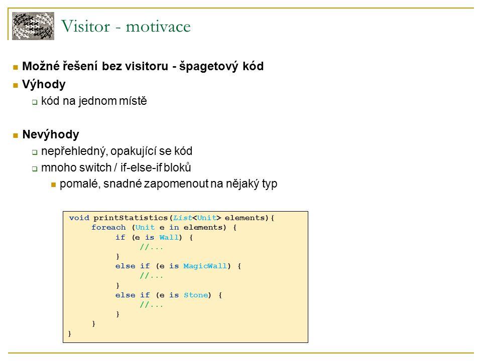 Visitor - motivace Řešení s použitím Visitoru Environment accept(Visitor v) Wall accept(Visitor v) MagicWall accept(Visitor v) Stone accept(Visitor v) v.visitMagicWall(this);v.visitStone(this); Object structure (Traverser) v.visitWall(this); Visitor visitWall(Wall e) visitMagicWall(MagicWall e) visitStone(Stone e) DrawVisitor visitWall(Wall e) visitMagicWall(MagicWall e) visitStone(Stone e) CollisionVisitor visitWall(Wall e) visitMagicWall(MagicWall e) visitStone(Stone e) Potomci Visitora jednoduše přidávají další operace bez nutnosti změny v typech struktury typů.