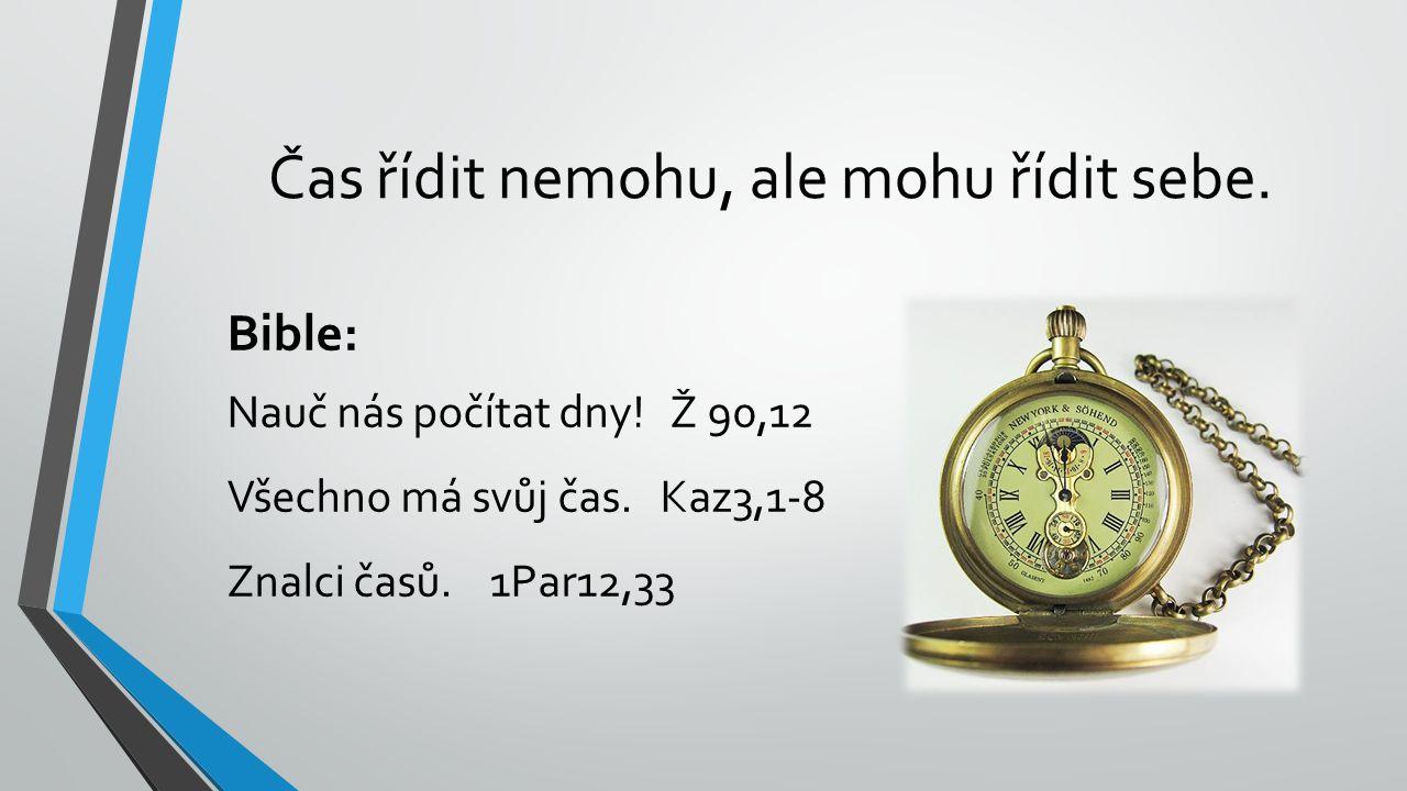 Čas řídit nemohu, ale mohu řídit sebe. Bible: Nauč nás počítat dny! Ž 90,12 Všechno má svůj čas. Kaz3,1-8 Znalci časů. 1Par12,33