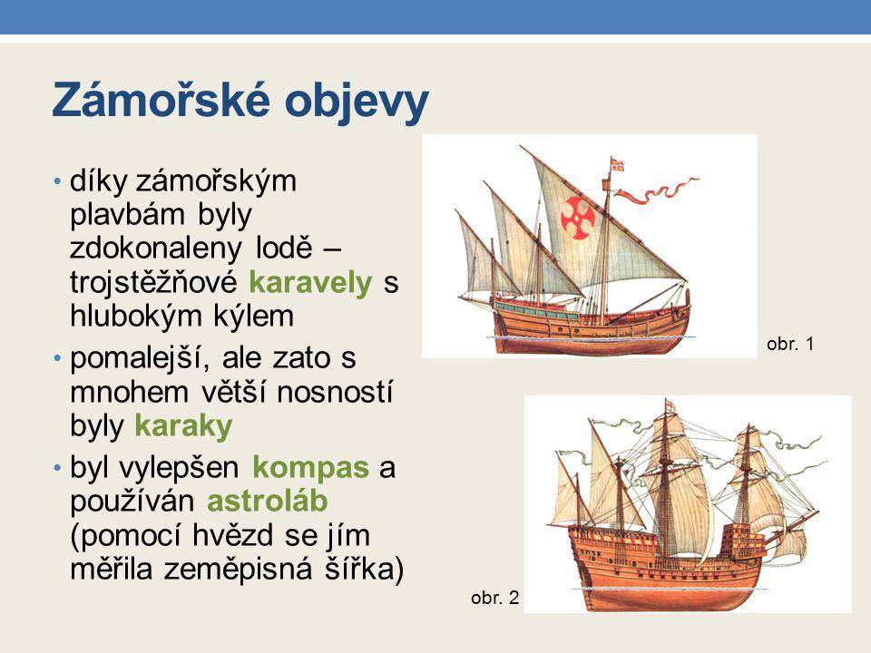 Zámořské objevy díky zámořským plavbám byly zdokonaleny lodě – trojstěžňové karavely s hlubokým kýlem pomalejší, ale zato s mnohem větší nosností byly