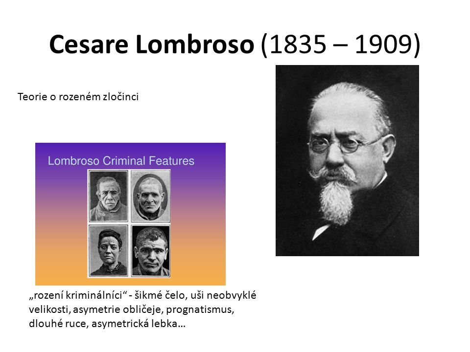 """Cesare Lombroso (1835 – 1909) Teorie o rozeném zločinci """"rození kriminálníci"""" - šikmé čelo, uši neobvyklé velikosti, asymetrie obličeje, prognatismus,"""