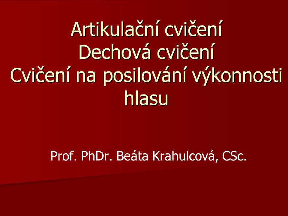 Artikulační cvičení Dechová cvičení Cvičení na posilování výkonnosti hlasu Prof. PhDr. Beáta Krahulcová, CSc.