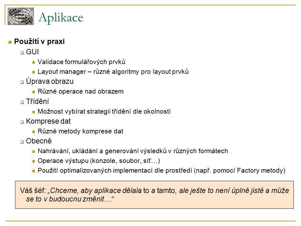 Použití v praxi  GUI Validace formulářových prvků Layout manager – různé algoritmy pro layout prvků  Úprava obrazu Různé operace nad obrazem  Třídění Možnost vybírat strategii třídění dle okolností  Komprese dat Různé metody komprese dat  Obecně Nahrávání, ukládání a generování výsledků v různých formátech Operace výstupu (konzole, soubor, síť…) Použití optimalizovaných implementací dle prostředí (např.