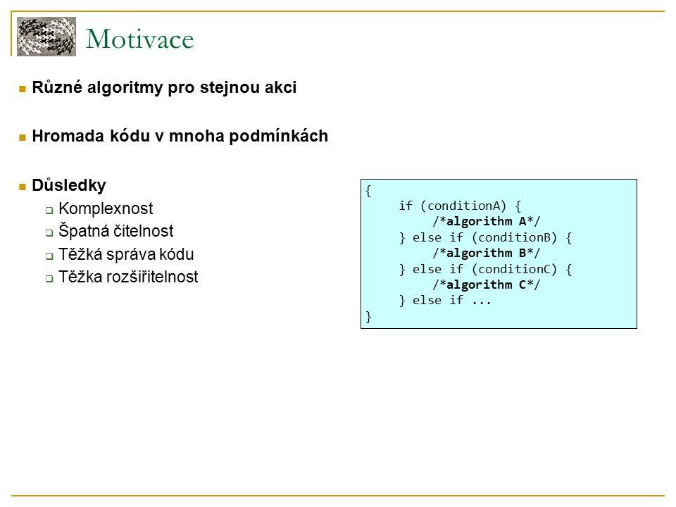 Motivace Různé algoritmy pro stejnou akci Hromada kódu v mnoha podmínkách Důsledky  Komplexnost  Špatná čitelnost  Těžká správa kódu  Těžka rozšiřitelnost { if (conditionA) { /*algorithm A*/ } else if (conditionB) { /*algorithm B*/ } else if (conditionC) { /*algorithm C*/ } else if...