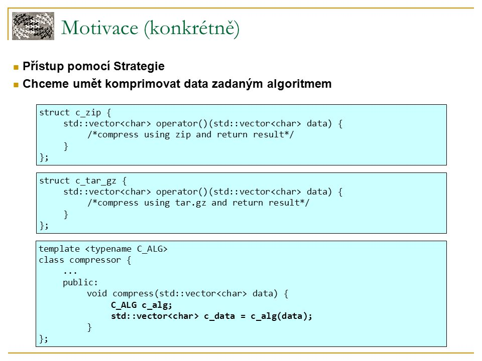 Motivace (konkrétně) Přístup pomocí Strategie Chceme umět komprimovat data zadaným algoritmem struct c_zip { std::vector operator()(std::vector data) { /*compress using zip and return result*/ } }; template class compressor {...