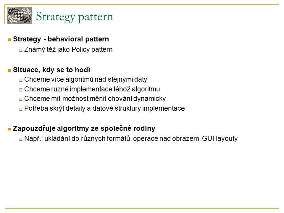 Strategy pattern Strategy - behavioral pattern  Známý též jako Policy pattern Situace, kdy se to hodí  Chceme více algoritmů nad stejnými daty  Chceme různé implementace téhož algoritmu  Chceme mít možnost měnit chování dynamicky  Potřeba skrýt detaily a datové struktury implementace Zapouzdřuje algoritmy ze společné rodiny  Např.: ukládání do různych formátů, operace nad obrazem, GUI layouty