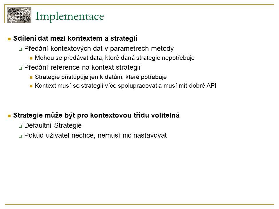 Implementace Sdílení dat mezi kontextem a strategií  Předání kontextových dat v parametrech metody Mohou se předávat data, které daná strategie nepotřebuje  Předání reference na kontext strategii Strategie přistupuje jen k datům, které potřebuje Kontext musí se strategií více spolupracovat a musí mít dobré API Strategie může být pro kontextovou třídu volitelná  Defaultní Strategie  Pokud uživatel nechce, nemusí nic nastavovat