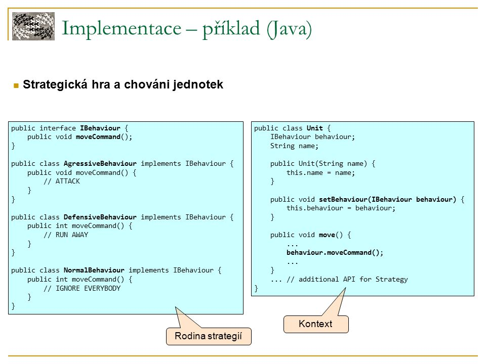 Implementace – příklad (Java) Strategická hra a chováni jednotek public interface IBehaviour { public void moveCommand(); } public class AgressiveBehaviour implements IBehaviour { public void moveCommand() { // ATTACK } public class DefensiveBehaviour implements IBehaviour { public int moveCommand() { // RUN AWAY } public class NormalBehaviour implements IBehaviour { public int moveCommand() { // IGNORE EVERYBODY } public class Unit { IBehaviour behaviour; String name; public Unit(String name) { this.name = name; } public void setBehaviour(IBehaviour behaviour) { this.behaviour = behaviour; } public void move() {...
