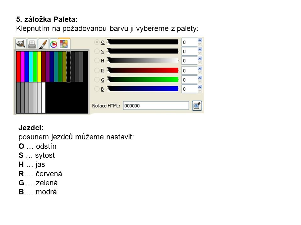 5. záložka Paleta: Klepnutím na požadovanou barvu ji vybereme z palety: Jezdci: posunem jezdců můžeme nastavit: O … odstín S … sytost H … jas R … červ