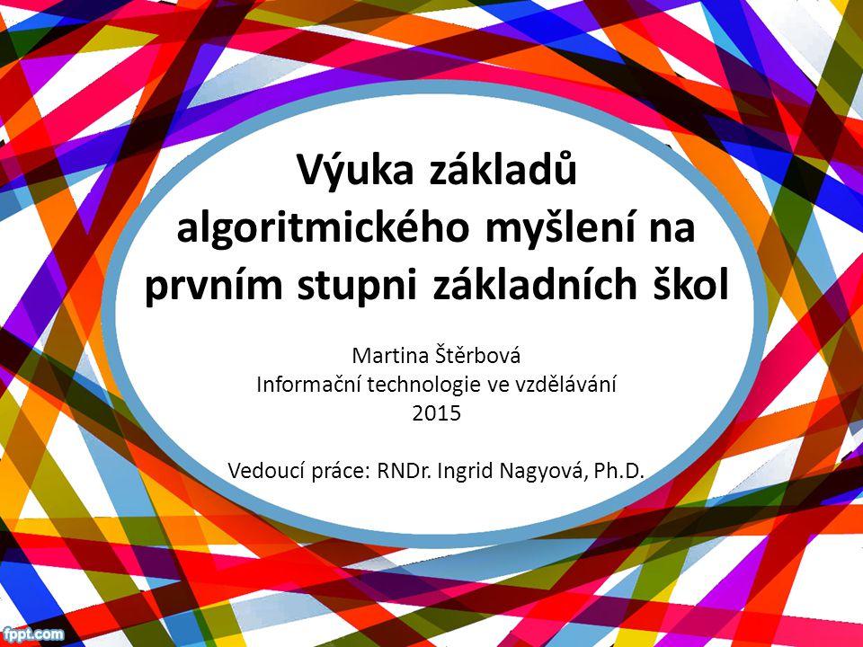 Výuka základů algoritmického myšlení na prvním stupni základních škol Martina Štěrbová Informační technologie ve vzdělávání 2015 Vedoucí práce: RNDr.