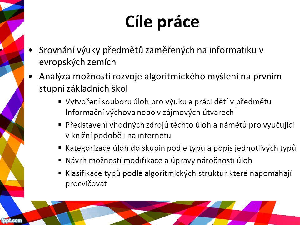 Cíle práce Srovnání výuky předmětů zaměřených na informatiku v evropských zemích Analýza možností rozvoje algoritmického myšlení na prvním stupni základních škol  Vytvoření souboru úloh pro výuku a práci dětí v předmětu Informační výchova nebo v zájmových útvarech  Představení vhodných zdrojů těchto úloh a námětů pro vyučující v knižní podobě i na internetu  Kategorizace úloh do skupin podle typu a popis jednotlivých typů  Návrh možností modifikace a úpravy náročnosti úloh  Klasifikace typů podle algoritmických struktur které napomáhají procvičovat