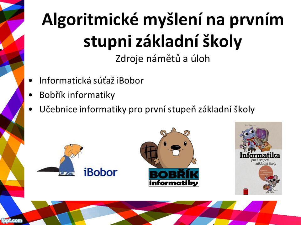 Algoritmické myšlení na prvním stupni základní školy Zdroje námětů a úloh Informatická súťaž iBobor Bobřík informatiky Učebnice informatiky pro první stupeň základní školy